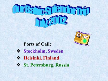 Ports of Call:  Stockholm, Sweden  Helsinki, Finland  St. Petersburg, Russia.