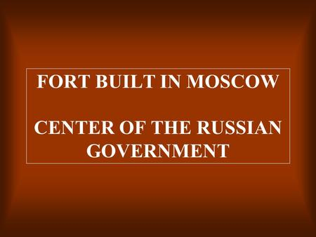 FORT BUILT IN MOSCOW CENTER OF THE RUSSIAN GOVERNMENT.