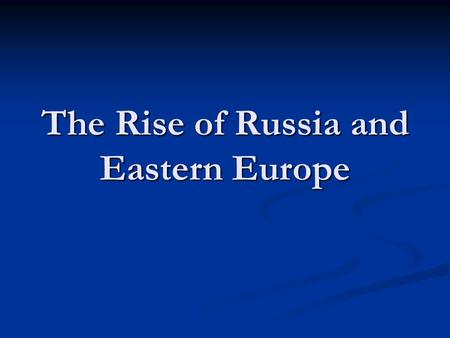 The Rise of Russia and Eastern Europe. Russian Geography Developed in modern day Ukraine Developed in modern day Ukraine Political center moves to Northern.