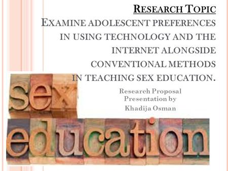 R ESEARCH T OPIC E XAMINE ADOLESCENT PREFERENCES IN USING TECHNOLOGY AND THE INTERNET ALONGSIDE CONVENTIONAL METHODS IN TEACHING SEX EDUCATION. Research.