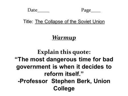 "Date_____Page____ Title: The Collapse of the Soviet Union Warmup Explain this quote: ""The most dangerous time for bad government is when it decides to."