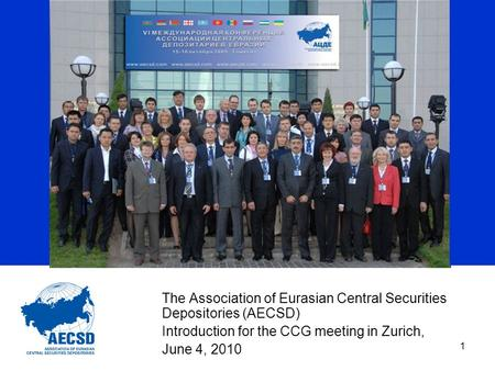1 The Association of Eurasian Central Securities Depositories (AECSD) Introduction for the CCG meeting in Zurich, June 4, 2010.