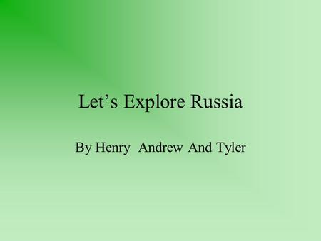 Let's Explore Russia By Henry Andrew And Tyler. Geography of Russia Russia is west of Europe, south of the North Pole, and North of the Pacific Ocean.