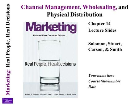 Marketing: Real People, Real Decisions Channel Management, Wholesaling, and Physical Distribution Chapter 14 Lecture Slides Solomon, Stuart, Carson, &