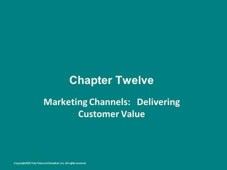 Chapter Twelve Marketing Channels: Delivering Customer Value Copyright ©2014 by Pearson Education, Inc. All rights reserved.