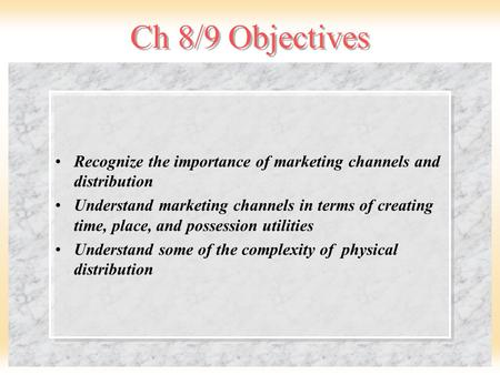 Ch 8/9 Objectives Recognize the importance of marketing channels and distribution Understand marketing channels in terms of creating time, place, and possession.