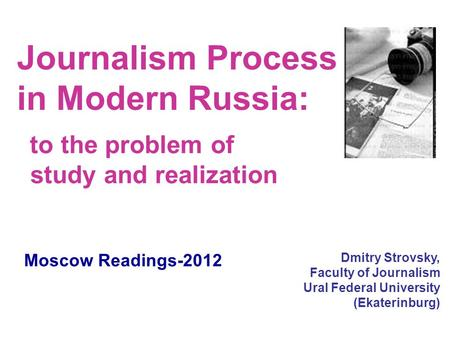 Journalism Process in Modern Russia: to the problem of study and realization Dmitry Strovsky, Faculty of Journalism Ural Federal University (Ekaterinburg)