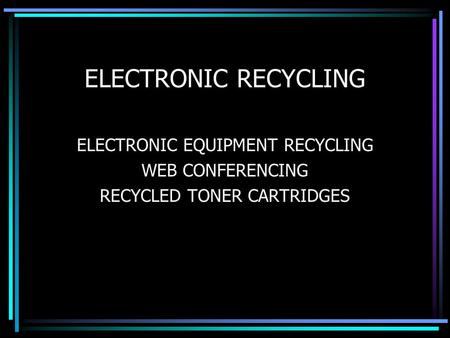 ELECTRONIC RECYCLING ELECTRONIC EQUIPMENT RECYCLING WEB CONFERENCING RECYCLED TONER CARTRIDGES.