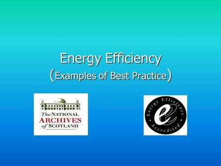 Energy Efficiency ( Examples of Best Practice ). National Archives buildings: - General Register House - West Register House - Thomas Thomson House Each.