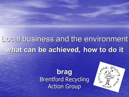 Brag Brentford Recycling Action Group Local business and the environment what can be achieved, how to do it.