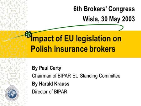 Impact of EU legislation on Polish insurance brokers By Paul Carty Chairman of BIPAR EU Standing Committee By Harald Krauss Director of BIPAR 6th Brokers'