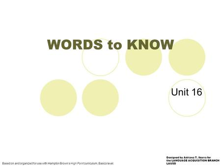 Unit 16 WORDS to KNOW Based on and organized for use with Hampton Brown's High Point curriculum, Basics level. Designed by Adriana T. Ibarra for the LANGUAGE.