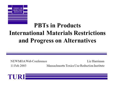PBTs in Products International Materials Restrictions and Progress on Alternatives Liz Harriman Massachusetts Toxics Use Reduction Institute TURI TOXICS.