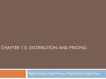CHAPTER 13: DISTRIBUTION AND PRICING Right Product, Right Person, Right Place, Right Price.