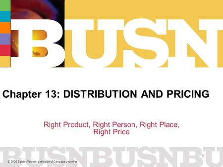 © 2009 South-Western, a division of Cengage Learning 1 Chapter 13: DISTRIBUTION AND PRICING Right Product, Right Person, Right Place, Right Price.