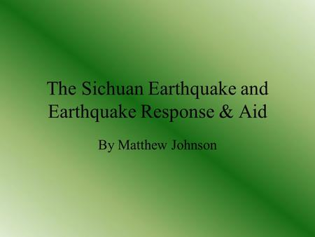 The Sichuan Earthquake and Earthquake Response & Aid By Matthew Johnson.