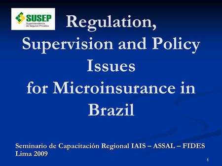 1 Seminario de Capacitación Regional IAIS – ASSAL – FIDES Lima 2009 Regulation, Supervision and Policy Issues for Microinsurance in Brazil.