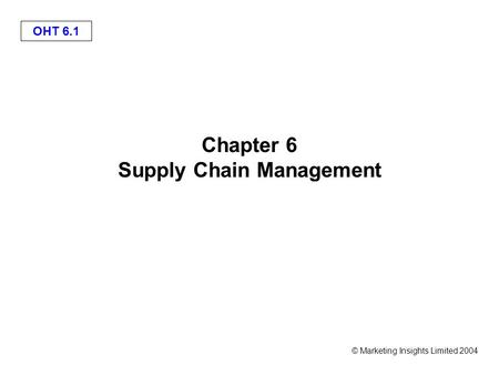 OHT 6.1 © Marketing Insights Limited 2004 Chapter 6 Supply Chain Management.