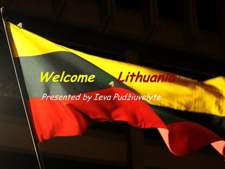 WelcomeTo Lithuania Presented by Ieva Pudžiuvelytė.