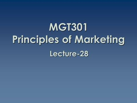 MGT301 Principles of Marketing Lecture-28. Summary of Lecture-27.