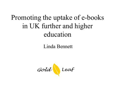 Promoting the uptake of e-books in UK further and higher education Linda Bennett.