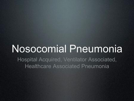 Nosocomial Pneumonia Hospital Acquired, Ventilator Associated, Healthcare Associated Pneumonia.