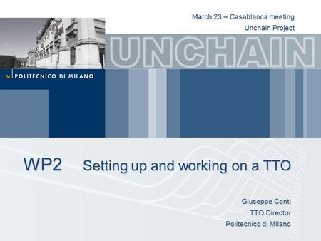 WP2 Setting up and working on a TTO Giuseppe Conti TTO Director Politecnico di Milano March 23 – Casablanca meeting Unchain Project.