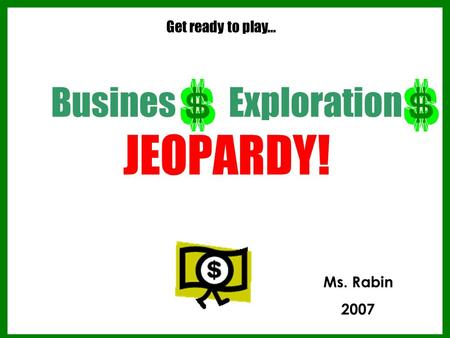 Busines Exploration JEOPARDY! Get ready to play… Ms. Rabin 2007.