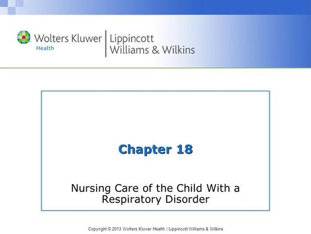 Copyright © 2013 Wolters Kluwer Health | Lippincott Williams & Wilkins Chapter 18 Nursing Care of the Child With a Respiratory Disorder.