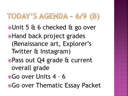  Unit 5 & 6 checked & go over  Hand back project grades (Renaissance art, Explorer's Twitter & Instagram)  Pass out Q4 grade & current overall grade.