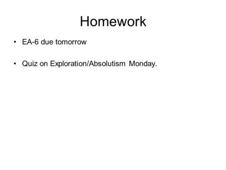 Homework EA-6 due tomorrow Quiz on Exploration/Absolutism Monday.