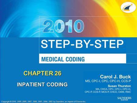 Copyright © 2010, 2009, 2008, 2007, 2006, 2005, 2004, 2002 by Saunders, an imprint of Elsevier Inc. CHAPTER 26 INPATIENT CODING.