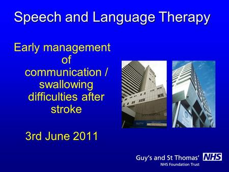 Speech and Language Therapy Early management of communication / swallowing difficulties after stroke 3rd June 2011.