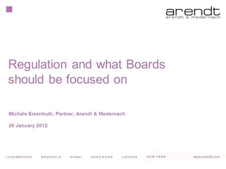 Michèle Eisenhuth, Partner, Arendt & Medernach 26 January 2012 Regulation and what Boards should be focused on.