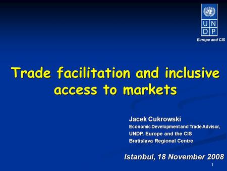 1 Istanbul, 18 November 2008 Europe and CIS Jacek Cukrowski Economic Development and Trade Advisor, UNDP, Europe and the CIS Bratislava Regional Centre.