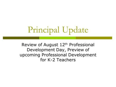 Principal Update Review of August 12 th Professional Development Day, Preview of upcoming Professional Development for K-2 Teachers.