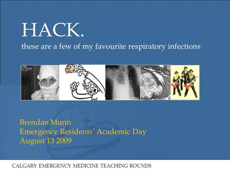 HACK. these are a few of my favourite respiratory infections Brendan Munn Emergency Residents' Academic Day August 13 2009 CALGARY EMERGENCY MEDICINE TEACHING.