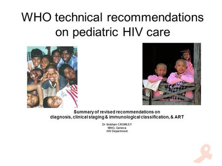 WHO technical recommendations on pediatric HIV care Summary of revised recommendations on diagnosis, clinical staging & immunological classification, &