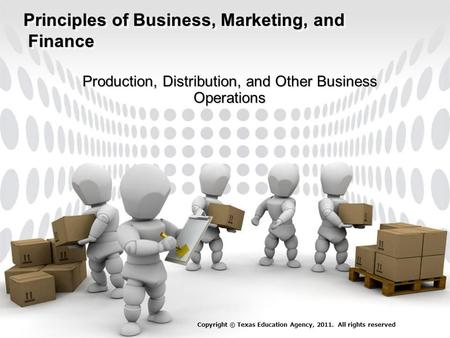 Principles of Business, Marketing, and Finance Production, Distribution, and Other Business Operations Copyright © Texas Education Agency, 2011. All rights.