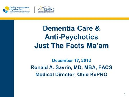 1 Just The Facts Ma'am Dementia Care & Anti-Psychotics Just The Facts Ma'am December 17, 2012 Ronald A. Savrin, MD, MBA, FACS Medical Director, Ohio KePRO.