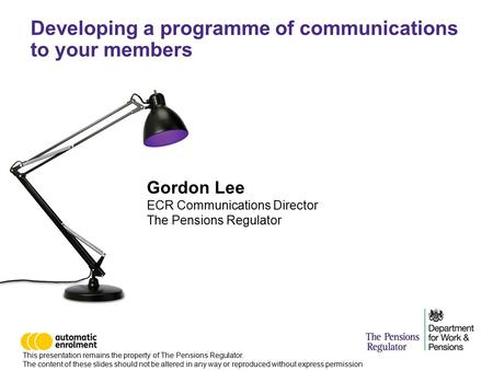 Developing a programme of communications to your members Gordon Lee ECR Communications Director The Pensions Regulator This presentation remains the property.