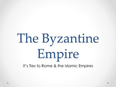 The Byzantine Empire It's Ties to Rome & the Islamic Empires.