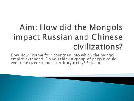 Dow Now: Name four countries into which the Mongol empire extended. Do you think a group of people could ever take over so much territory today? Explain.