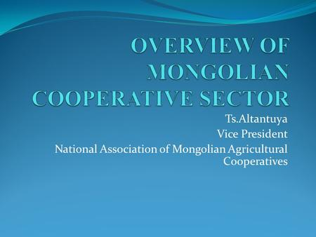 Ts.Altantuya Vice President National Association of Mongolian Agricultural Cooperatives.