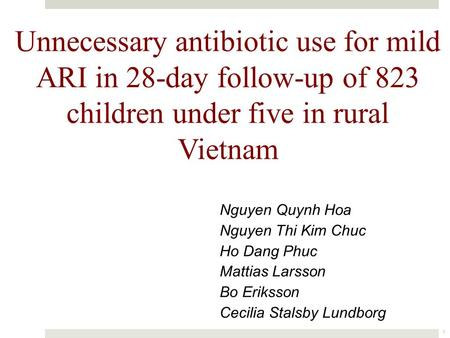 Unnecessary antibiotic use for mild ARI in 28-day follow-up of 823 children under five in rural Vietnam 1 Nguyen Quynh Hoa Nguyen Thi Kim Chuc Ho Dang.