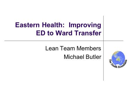 New Zealand Eastern Health: Improving ED to Ward Transfer Lean Team Members Michael Butler.