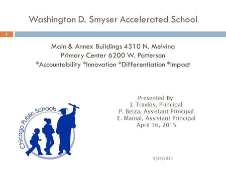 9/19/2015 1 Washington D. Smyser Accelerated School Main & Annex Buildings 4310 N. Melvina Primary Center 6200 W. Patterson *Accountability *Innovation.