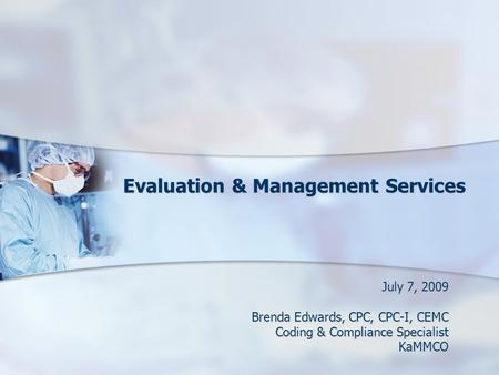 Evaluation & Management Services Evaluation & Management Services July 7, 2009 Brenda Edwards, CPC, CPC-I, CEMC Coding & Compliance Specialist KaMMCO.