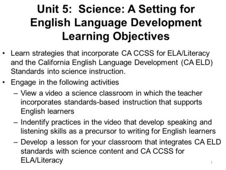 Unit 5: Science: A Setting for English Language Development Learning Objectives Learn strategies that incorporate CA CCSS for ELA/Literacy and the California.