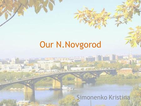 Our N.Novgorod Simonenko Kristina. History In 1221 by Prince George Vsevolodovich near the confluence of the Volga and the Oka was founded the boundaries.
